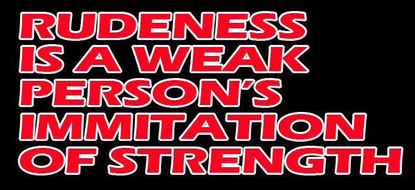 rudeness-is-a-weak-person-immitation-of-strength